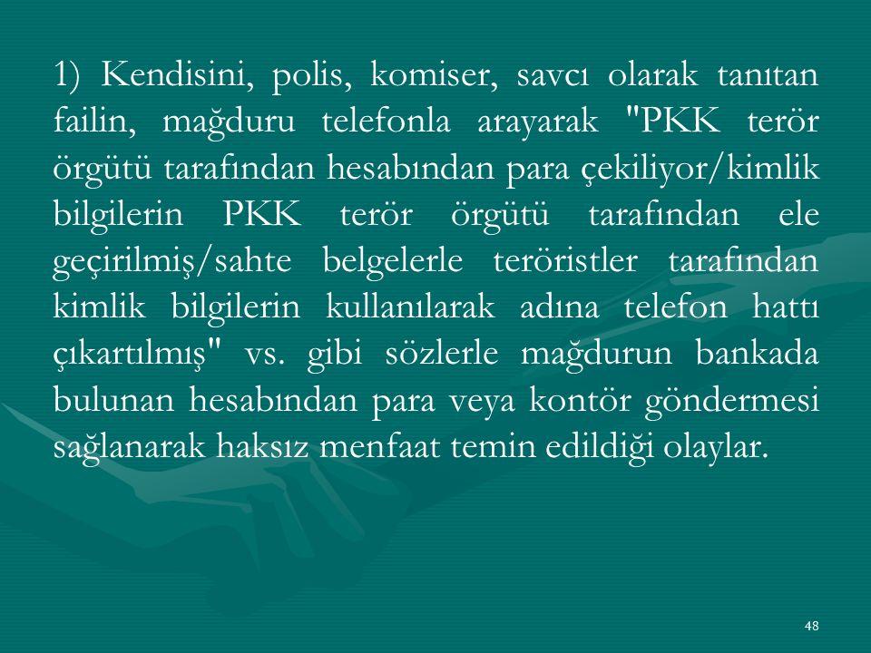1) Kendisini, polis, komiser, savcı olarak tanıtan failin, mağduru telefonla arayarak PKK terör örgütü tarafından hesabından para çekiliyor/kimlik bilgilerin PKK terör örgütü tarafından ele geçirilmiş/sahte belgelerle teröristler tarafından kimlik bilgilerin kullanılarak adına telefon hattı çıkartılmış vs.