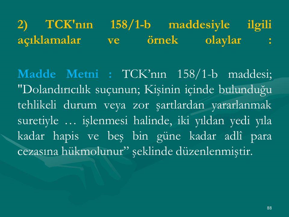2) TCK nın 158/1-b maddesiyle ilgili açıklamalar ve örnek olaylar : Madde Metni : TCK'nın 158/1-b maddesi; Dolandırıcılık suçunun; Kişinin içinde bulunduğu tehlikeli durum veya zor şartlardan yararlanmak suretiyle … işlenmesi halinde, iki yıldan yedi yıla kadar hapis ve beş bin güne kadar adlî para cezasına hükmolunur şeklinde düzenlenmiştir.