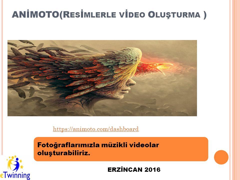 ANİMOTO(R ES İ MLERLE V İ DEO O LUŞTURMA ) Fotoğraflarımızla müzikli videolar oluşturabiliriz. ERZİNCAN 2016 https://animoto.com/dashboard