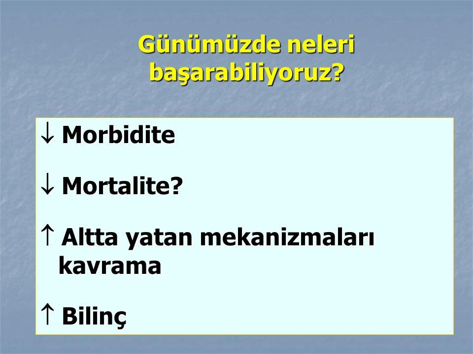 Günümüzde neleri başarabiliyoruz?  Morbidite  Mortalite?  Altta yatan mekanizmaları kavrama  Bilinç