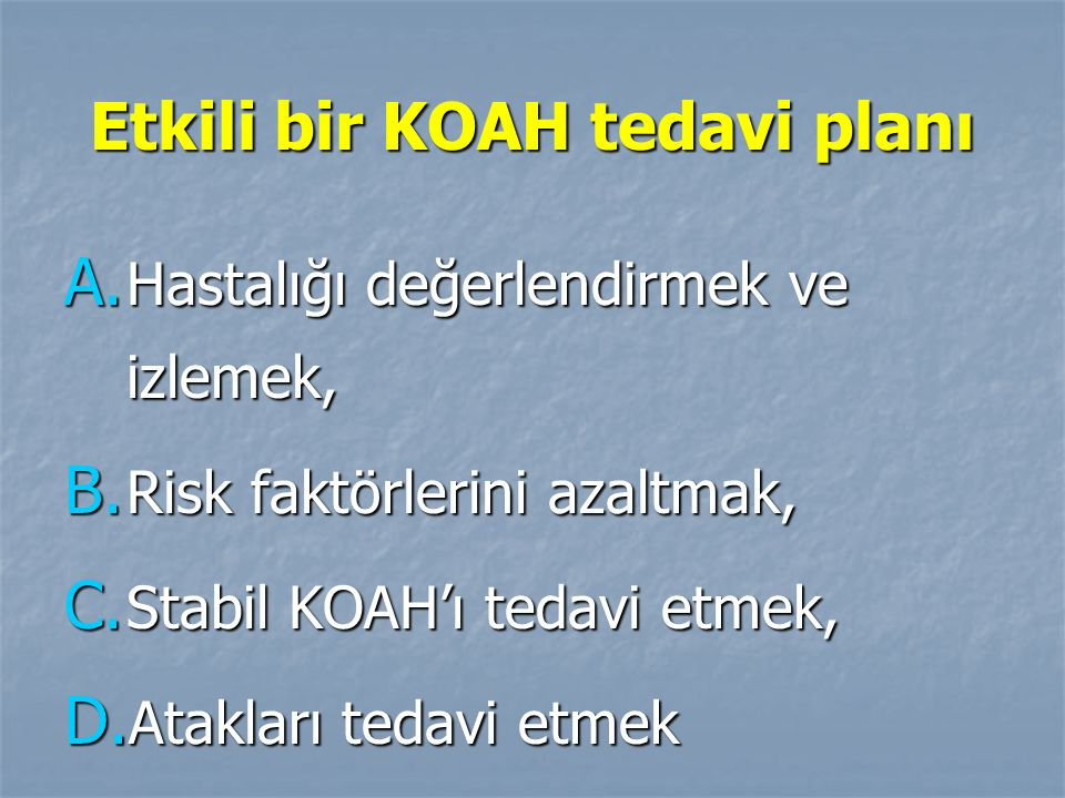 Etkili bir KOAH tedavi planı A. Hastalığı değerlendirmek ve izlemek, B. Risk faktörlerini azaltmak, C. Stabil KOAH'ı tedavi etmek, D. Atakları tedavi