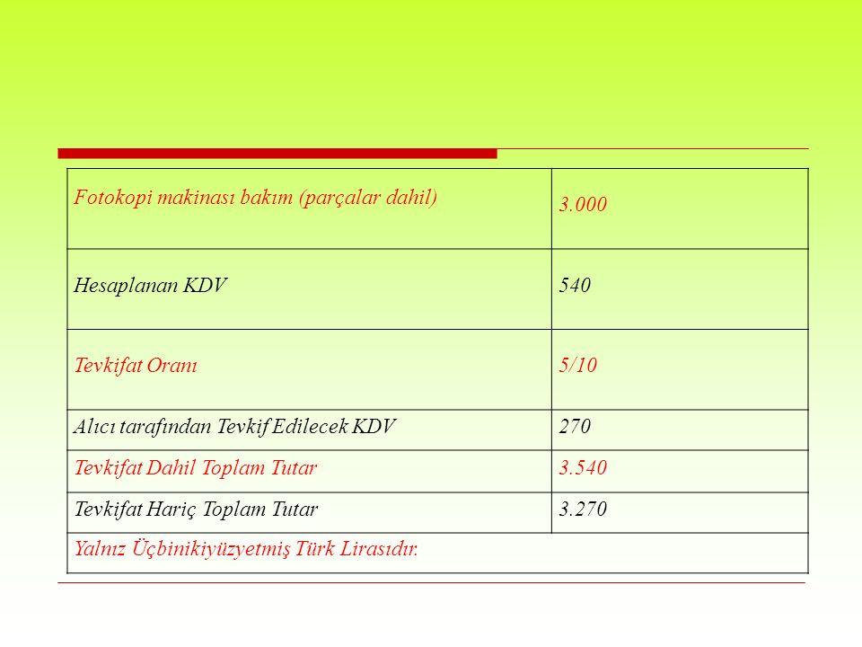 Fotokopi makinası bakım (parçalar dahil) 3.000 Hesaplanan KDV540 Tevkifat Oranı5/10 Alıcı tarafından Tevkif Edilecek KDV270 Tevkifat Dahil Toplam Tutar3.540 Tevkifat Hariç Toplam Tutar3.270 Yalnız Üçbinikiyüzyetmiş Türk Lirasıdır.