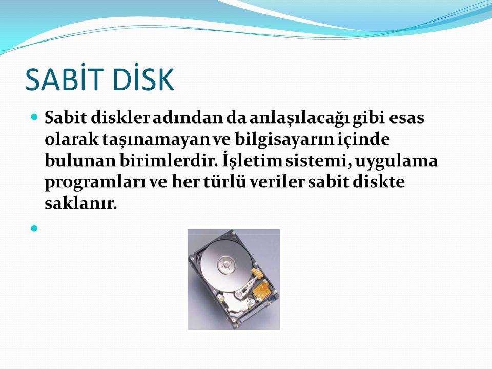 SABİT DİSK Sabit diskler adından da anlaşılacağı gibi esas olarak taşınamayan ve bilgisayarın içinde bulunan birimlerdir. İşletim sistemi, uygulama pr