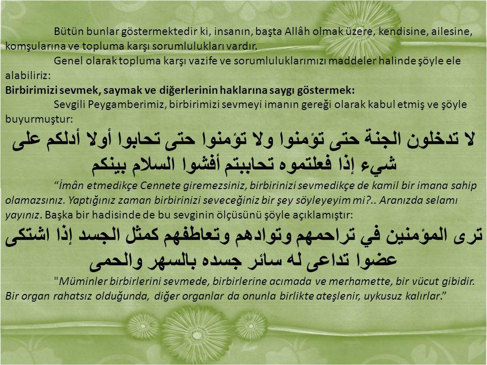 Bütün bunlar göstermektedir ki, insanın, başta Allâh olmak üzere, kendisine, ailesine, komşularına ve topluma karşı sorumlulukları vardır.