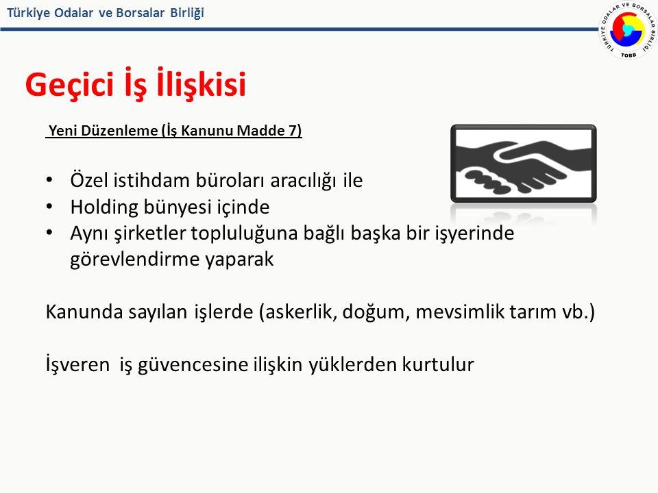Türkiye Odalar ve Borsalar Birliği Geçici İş İlişkisi Yeni Düzenleme (İş Kanunu Madde 7) Özel istihdam büroları aracılığı ile Holding bünyesi içinde Aynı şirketler topluluğuna bağlı başka bir işyerinde görevlendirme yaparak Kanunda sayılan işlerde (askerlik, doğum, mevsimlik tarım vb.) İşveren iş güvencesine ilişkin yüklerden kurtulur