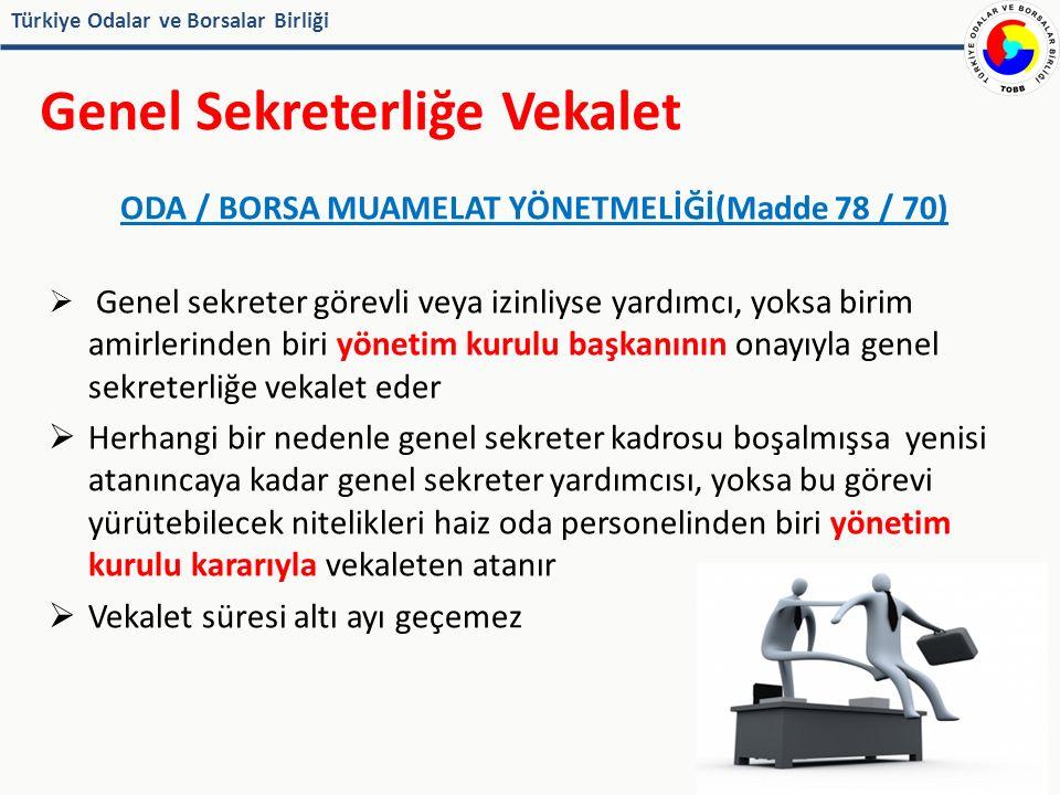 Türkiye Odalar ve Borsalar Birliği Genel Sekreterliğe Vekalet ODA / BORSA MUAMELAT YÖNETMELİĞİ(Madde 78 / 70)  Genel sekreter görevli veya izinliyse yardımcı, yoksa birim amirlerinden biri yönetim kurulu başkanının onayıyla genel sekreterliğe vekalet eder  Herhangi bir nedenle genel sekreter kadrosu boşalmışsa yenisi atanıncaya kadar genel sekreter yardımcısı, yoksa bu görevi yürütebilecek nitelikleri haiz oda personelinden biri yönetim kurulu kararıyla vekaleten atanır  Vekalet süresi altı ayı geçemez