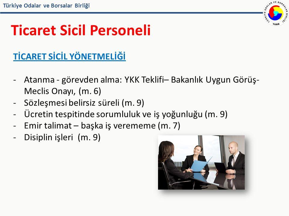 Türkiye Odalar ve Borsalar Birliği Ticaret Sicil Personeli TİCARET SİCİL YÖNETMELİĞİ -Atanma - görevden alma: YKK Teklifi– Bakanlık Uygun Görüş- Meclis Onayı, (m.