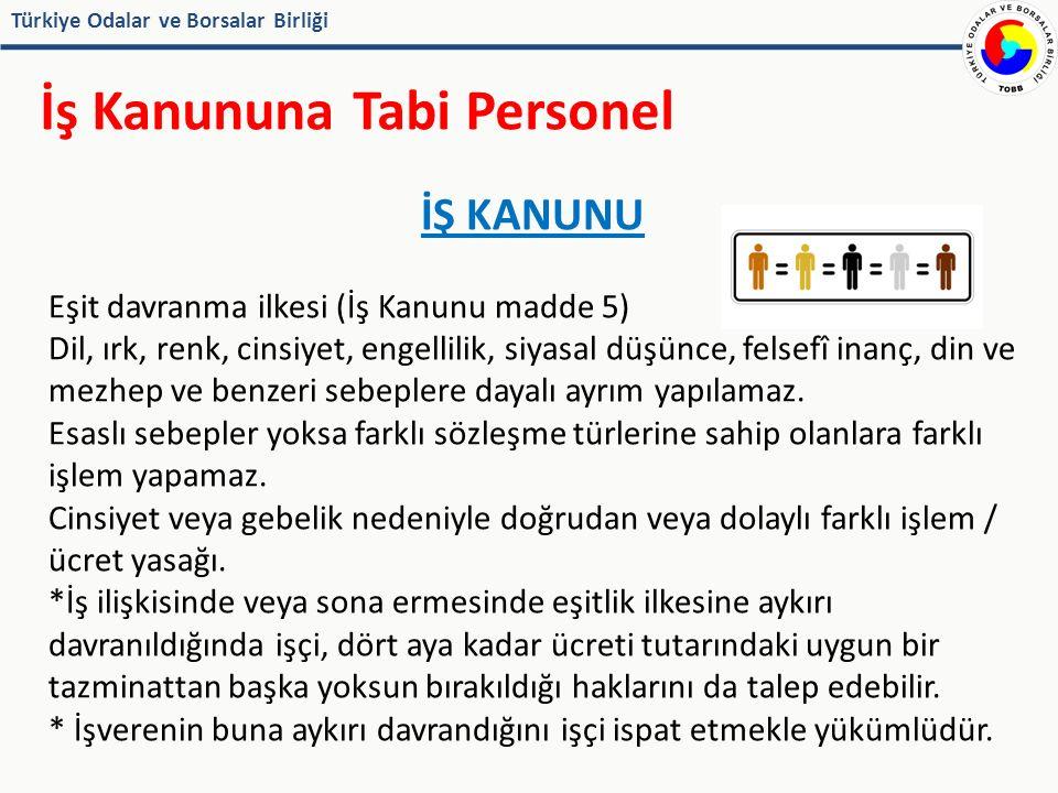 Türkiye Odalar ve Borsalar Birliği İş Kanununa Tabi Personel İŞ KANUNU Eşit davranma ilkesi (İş Kanunu madde 5) Dil, ırk, renk, cinsiyet, engellilik, siyasal düşünce, felsefî inanç, din ve mezhep ve benzeri sebeplere dayalı ayrım yapılamaz.