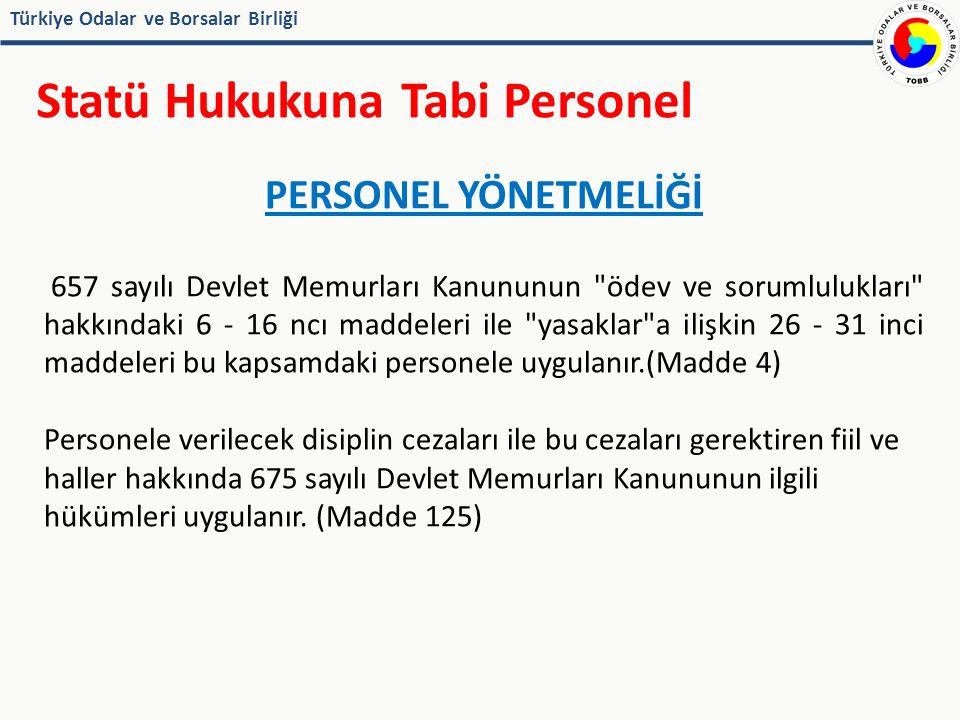 Türkiye Odalar ve Borsalar Birliği Statü Hukukuna Tabi Personel PERSONEL YÖNETMELİĞİ 657 sayılı Devlet Memurları Kanununun ödev ve sorumlulukları hakkındaki 6 - 16 ncı maddeleri ile yasaklar a ilişkin 26 - 31 inci maddeleri bu kapsamdaki personele uygulanır.(Madde 4) Personele verilecek disiplin cezaları ile bu cezaları gerektiren fiil ve haller hakkında 675 sayılı Devlet Memurları Kanununun ilgili hükümleri uygulanır.
