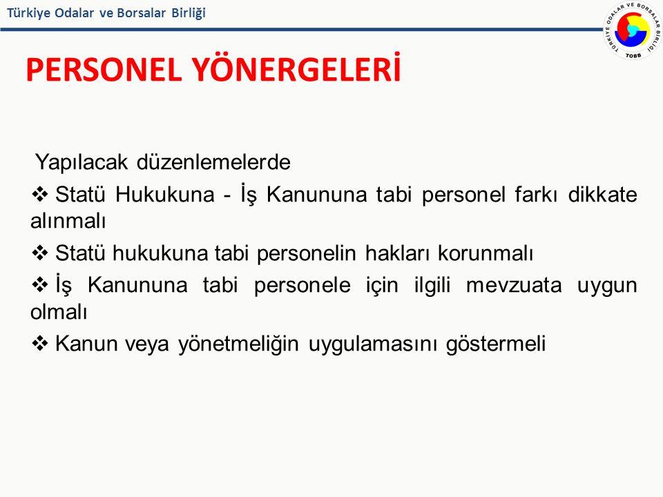 Türkiye Odalar ve Borsalar Birliği PERSONEL YÖNERGELERİ Yapılacak düzenlemelerde  Statü Hukukuna - İş Kanununa tabi personel farkı dikkate alınmalı  Statü hukukuna tabi personelin hakları korunmalı  İş Kanununa tabi personele için ilgili mevzuata uygun olmalı  Kanun veya yönetmeliğin uygulamasını göstermeli