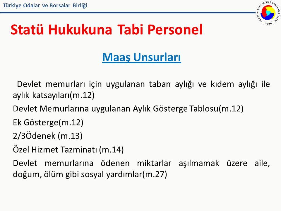 Türkiye Odalar ve Borsalar Birliği Statü Hukukuna Tabi Personel Maaş Unsurları Devlet memurları için uygulanan taban aylığı ve kıdem aylığı ile aylık katsayıları(m.12) Devlet Memurlarına uygulanan Aylık Gösterge Tablosu(m.12) Ek Gösterge(m.12) 2/3Ödenek (m.13) Özel Hizmet Tazminatı (m.14) Devlet memurlarına ödenen miktarlar aşılmamak üzere aile, doğum, ölüm gibi sosyal yardımlar(m.27)