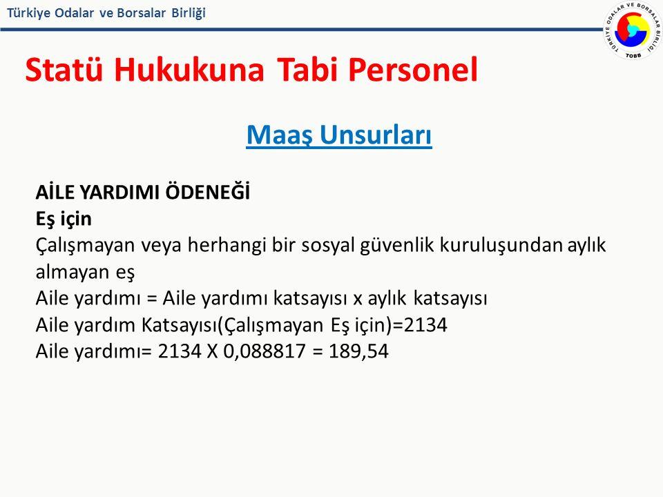 Türkiye Odalar ve Borsalar Birliği Statü Hukukuna Tabi Personel Maaş Unsurları AİLE YARDIMI ÖDENEĞİ Eş için Çalışmayan veya herhangi bir sosyal güvenlik kuruluşundan aylık almayan eş Aile yardımı = Aile yardımı katsayısı x aylık katsayısı Aile yardım Katsayısı(Çalışmayan Eş için)=2134 Aile yardımı= 2134 X 0,088817 = 189,54