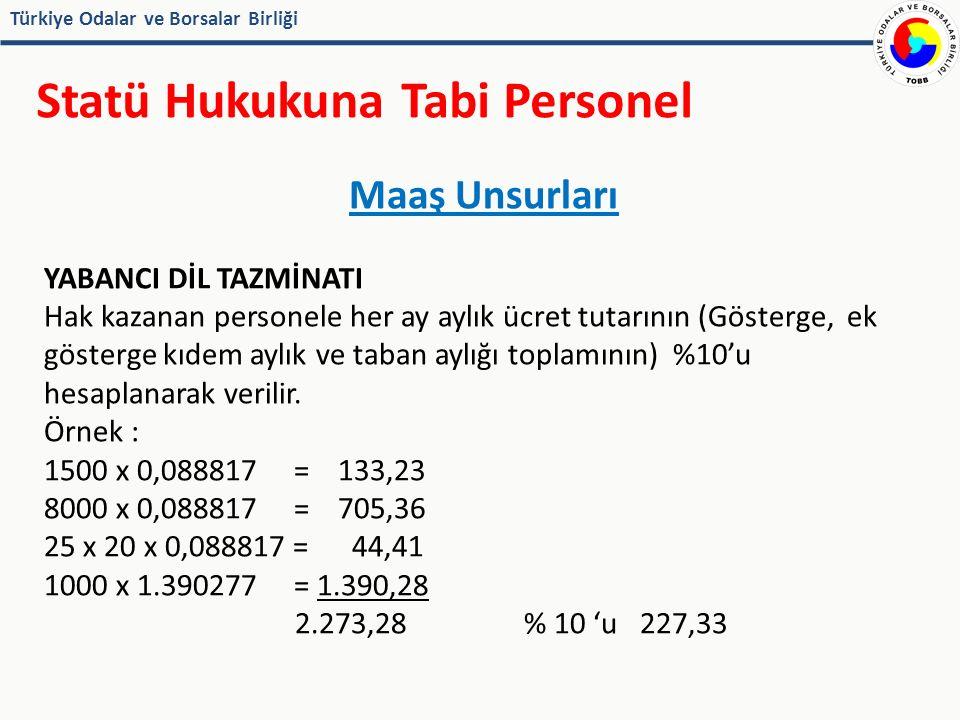 Türkiye Odalar ve Borsalar Birliği Statü Hukukuna Tabi Personel Maaş Unsurları YABANCI DİL TAZMİNATI Hak kazanan personele her ay aylık ücret tutarının (Gösterge, ek gösterge kıdem aylık ve taban aylığı toplamının) %10'u hesaplanarak verilir.