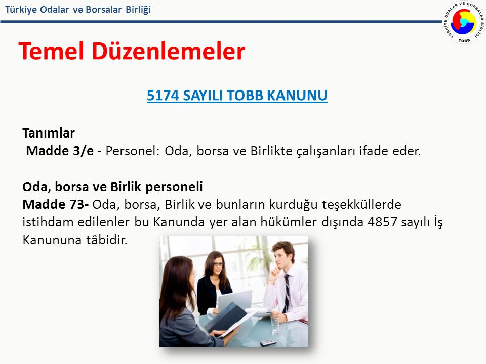 Türkiye Odalar ve Borsalar Birliği Temel Düzenlemeler 5174 SAYILI KANUN Geçici Madde 12- Bu Kanunun yürürlüğe girdiği tarihte oda, borsa, Birlik ve bunların kurduğu teşekküllerde istihdam edilmekte olanların, mevcut statülerine göre istihdam edilmelerine devam olunur.