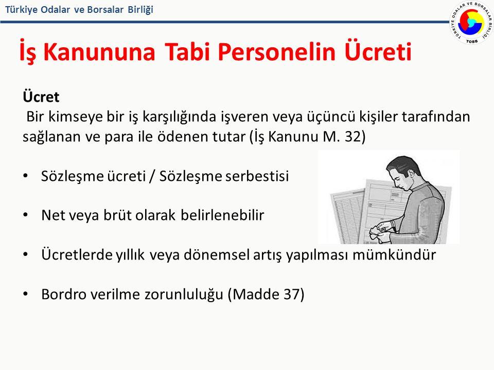 Türkiye Odalar ve Borsalar Birliği İş Kanununa Tabi Personelin Ücreti Ücret Bir kimseye bir iş karşılığında işveren veya üçüncü kişiler tarafından sağlanan ve para ile ödenen tutar (İş Kanunu M.