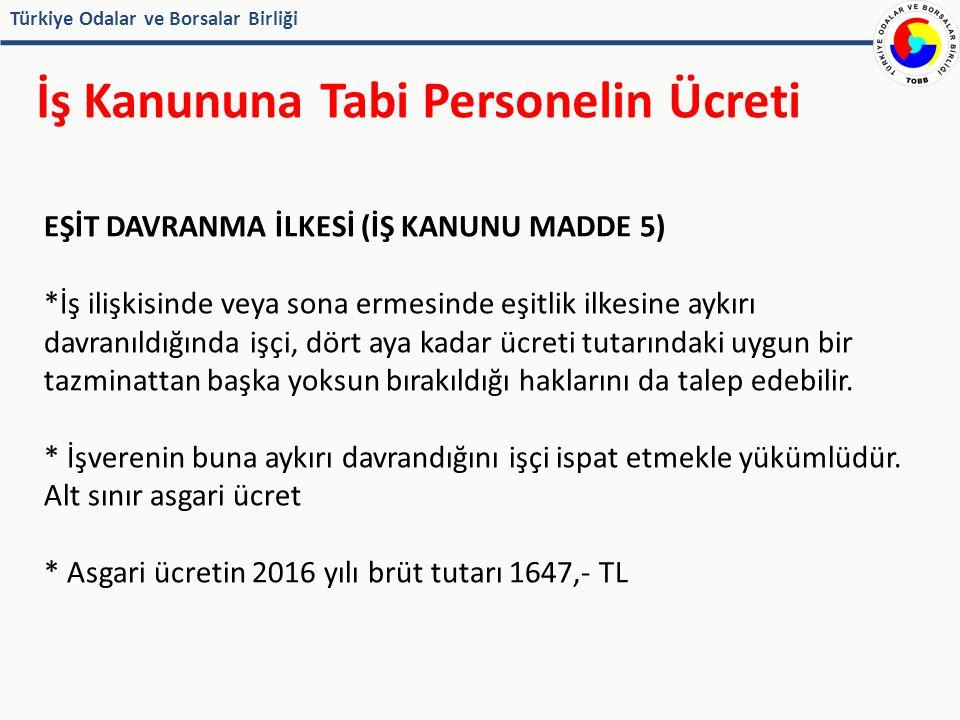 Türkiye Odalar ve Borsalar Birliği İş Kanununa Tabi Personelin Ücreti EŞİT DAVRANMA İLKESİ (İŞ KANUNU MADDE 5) *İş ilişkisinde veya sona ermesinde eşitlik ilkesine aykırı davranıldığında işçi, dört aya kadar ücreti tutarındaki uygun bir tazminattan başka yoksun bırakıldığı haklarını da talep edebilir.