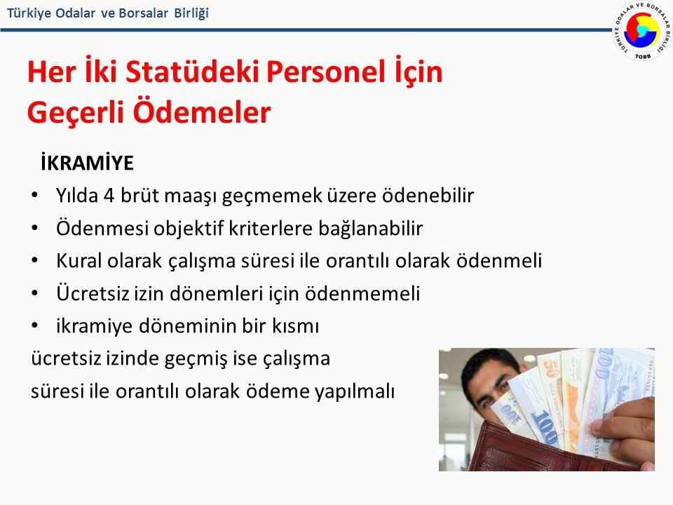 Türkiye Odalar ve Borsalar Birliği Her İki Statüdeki Personel İçin Geçerli Ödemeler İKRAMİYE Yılda 4 brüt maaşı geçmemek üzere ödenebilir Ödenmesi objektif kriterlere bağlanabilir Kural olarak çalışma süresi ile orantılı olarak ödenmeli Ücretsiz izin dönemleri için ödenmemeli ikramiye döneminin bir kısmı ücretsiz izinde geçmiş ise çalışma süresi ile orantılı olarak ödeme yapılmalı