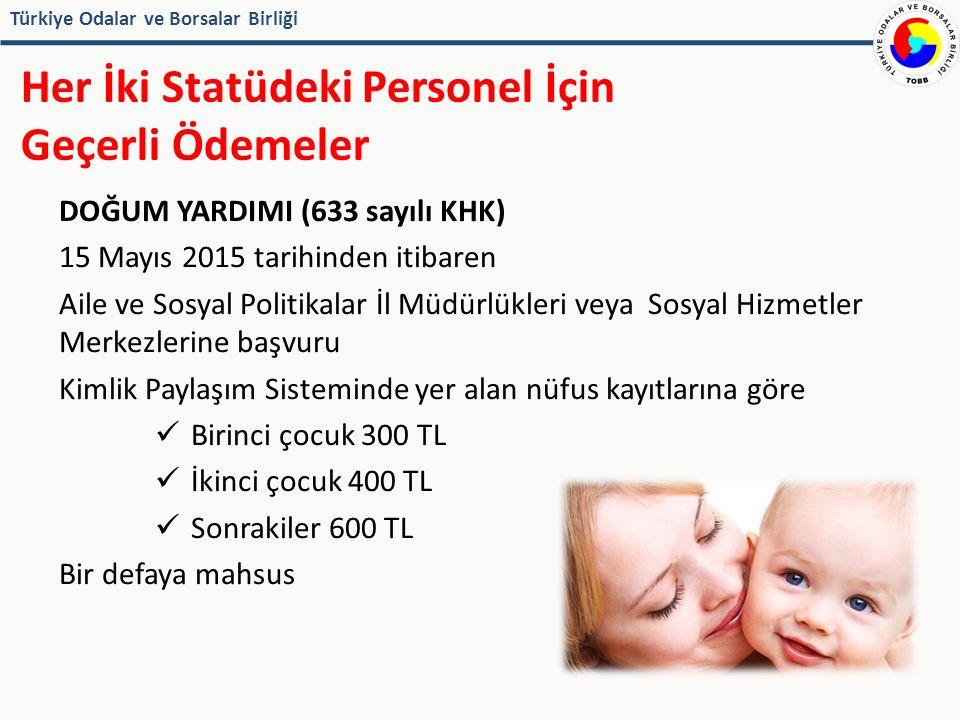 Türkiye Odalar ve Borsalar Birliği Her İki Statüdeki Personel İçin Geçerli Ödemeler DOĞUM YARDIMI (633 sayılı KHK) 15 Mayıs 2015 tarihinden itibaren Aile ve Sosyal Politikalar İl Müdürlükleri veya Sosyal Hizmetler Merkezlerine başvuru Kimlik Paylaşım Sisteminde yer alan nüfus kayıtlarına göre Birinci çocuk 300 TL İkinci çocuk 400 TL Sonrakiler 600 TL Bir defaya mahsus