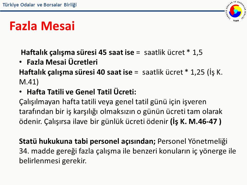 Türkiye Odalar ve Borsalar Birliği Fazla Mesai Haftalık çalışma süresi 45 saat ise = saatlik ücret * 1,5 Fazla Mesai Ücretleri Haftalık çalışma süresi 40 saat ise = saatlik ücret * 1,25 (İş K.