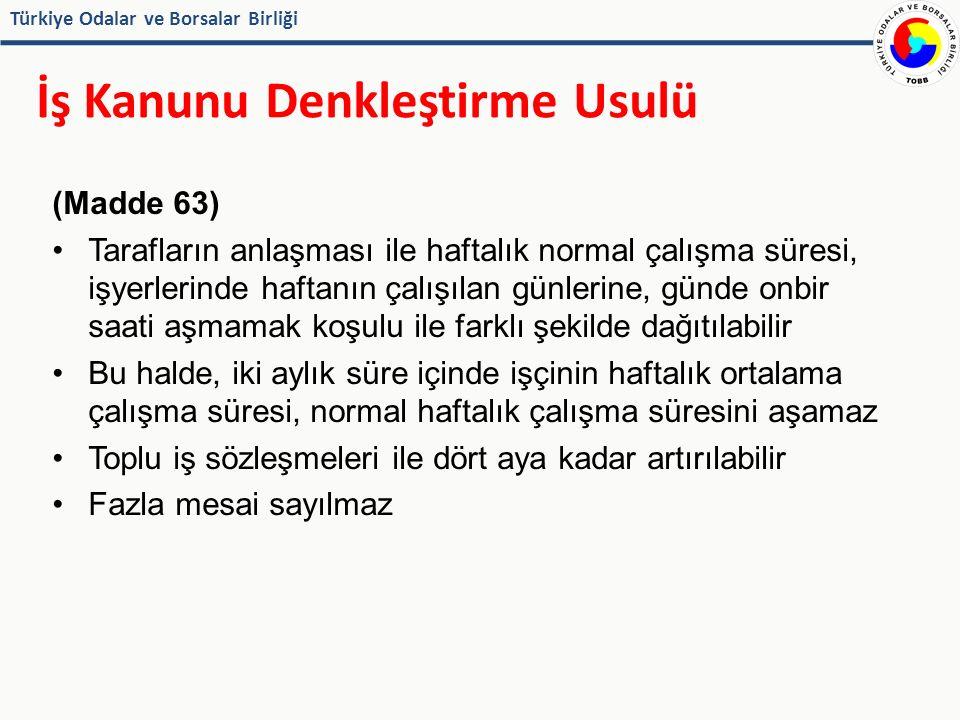 Türkiye Odalar ve Borsalar Birliği İş Kanunu Denkleştirme Usulü (Madde 63) Tarafların anlaşması ile haftalık normal çalışma süresi, işyerlerinde haftanın çalışılan günlerine, günde onbir saati aşmamak koşulu ile farklı şekilde dağıtılabilir Bu halde, iki aylık süre içinde işçinin haftalık ortalama çalışma süresi, normal haftalık çalışma süresini aşamaz Toplu iş sözleşmeleri ile dört aya kadar artırılabilir Fazla mesai sayılmaz