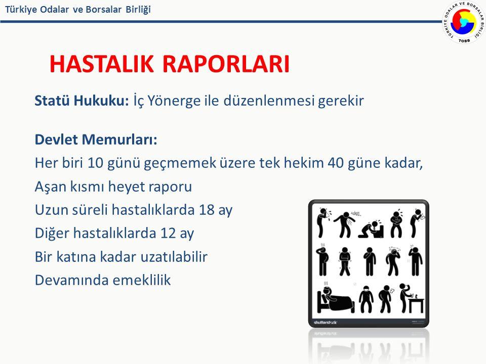 Türkiye Odalar ve Borsalar Birliği HASTALIK RAPORLARI Statü Hukuku: İç Yönerge ile düzenlenmesi gerekir Devlet Memurları: Her biri 10 günü geçmemek üzere tek hekim 40 güne kadar, Aşan kısmı heyet raporu Uzun süreli hastalıklarda 18 ay Diğer hastalıklarda 12 ay Bir katına kadar uzatılabilir Devamında emeklilik