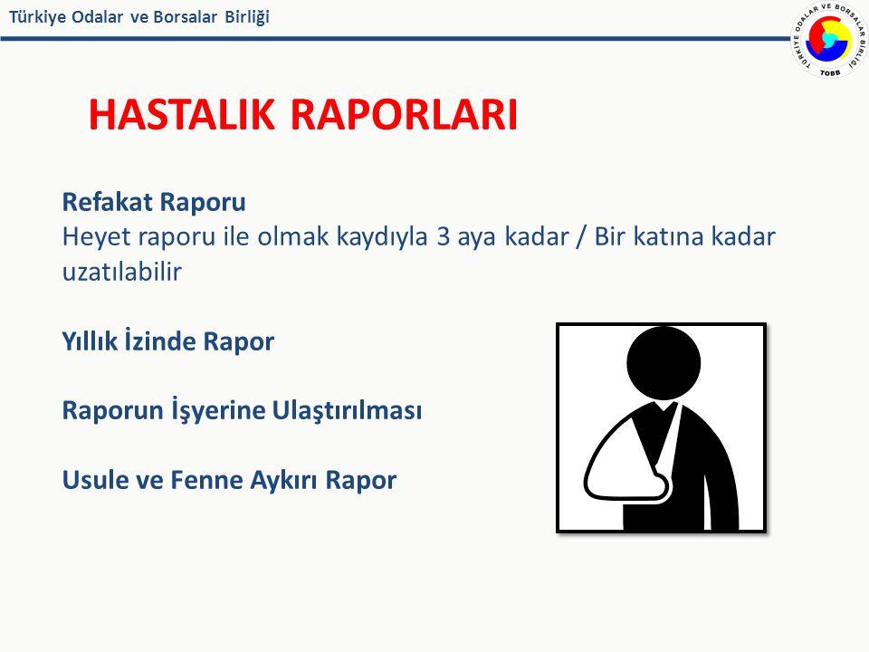 Türkiye Odalar ve Borsalar Birliği HASTALIK RAPORLARI Refakat Raporu Heyet raporu ile olmak kaydıyla 3 aya kadar / Bir katına kadar uzatılabilir Yıllık İzinde Rapor Raporun İşyerine Ulaştırılması Usule ve Fenne Aykırı Rapor