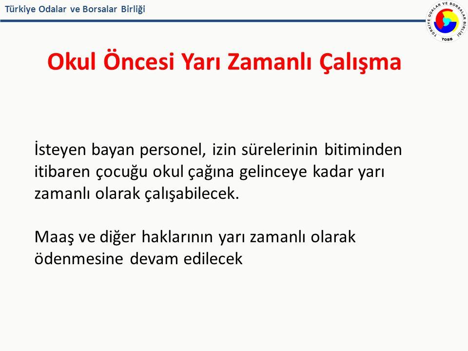 Türkiye Odalar ve Borsalar Birliği Okul Öncesi Yarı Zamanlı Çalışma İsteyen bayan personel, izin sürelerinin bitiminden itibaren çocuğu okul çağına gelinceye kadar yarı zamanlı olarak çalışabilecek.