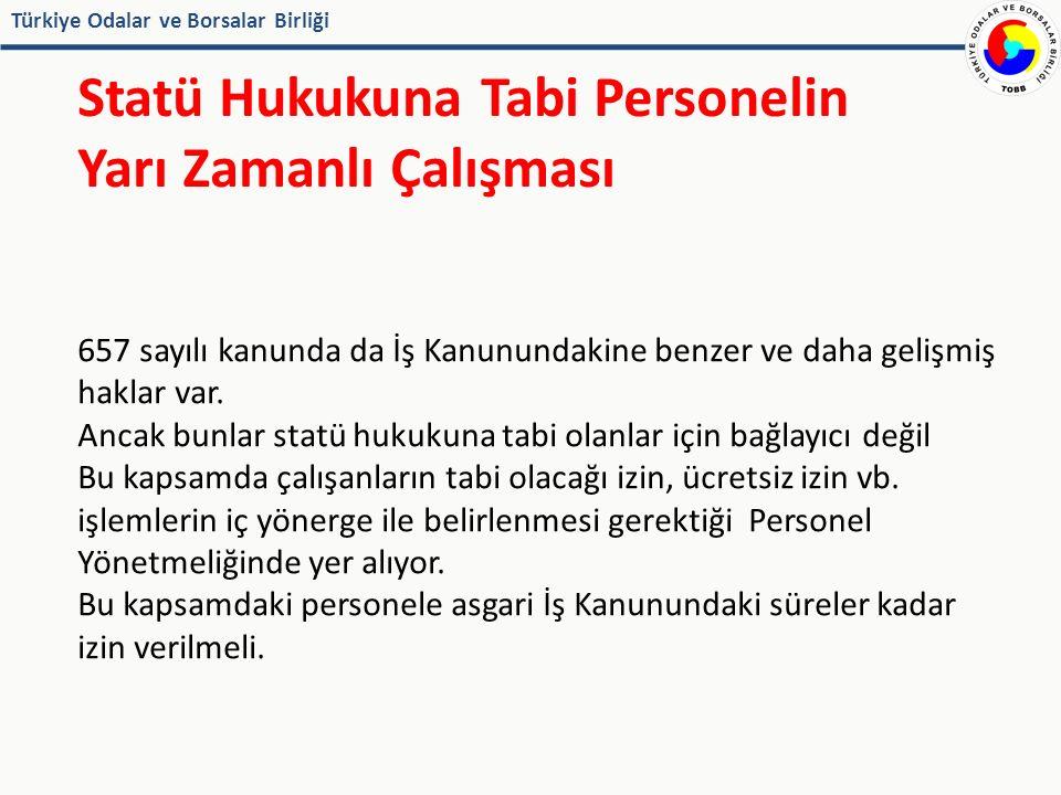 Türkiye Odalar ve Borsalar Birliği Statü Hukukuna Tabi Personelin Yarı Zamanlı Çalışması 657 sayılı kanunda da İş Kanunundakine benzer ve daha gelişmiş haklar var.