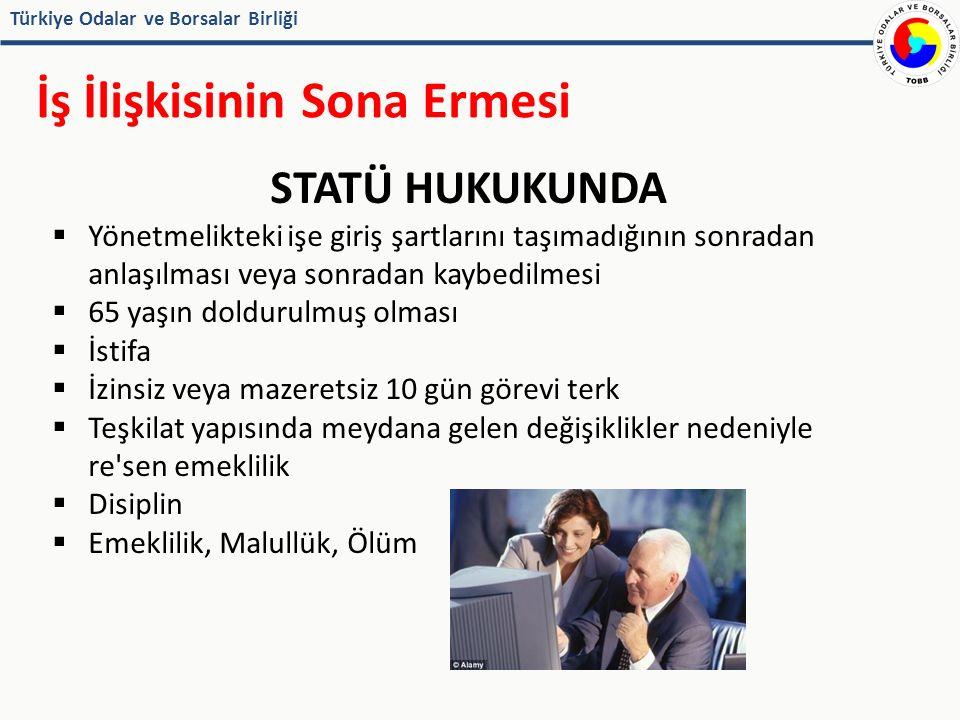 Türkiye Odalar ve Borsalar Birliği İş İlişkisinin Sona Ermesi STATÜ HUKUKUNDA  Yönetmelikteki işe giriş şartlarını taşımadığının sonradan anlaşılması veya sonradan kaybedilmesi  65 yaşın doldurulmuş olması  İstifa  İzinsiz veya mazeretsiz 10 gün görevi terk  Teşkilat yapısında meydana gelen değişiklikler nedeniyle re sen emeklilik  Disiplin  Emeklilik, Malullük, Ölüm