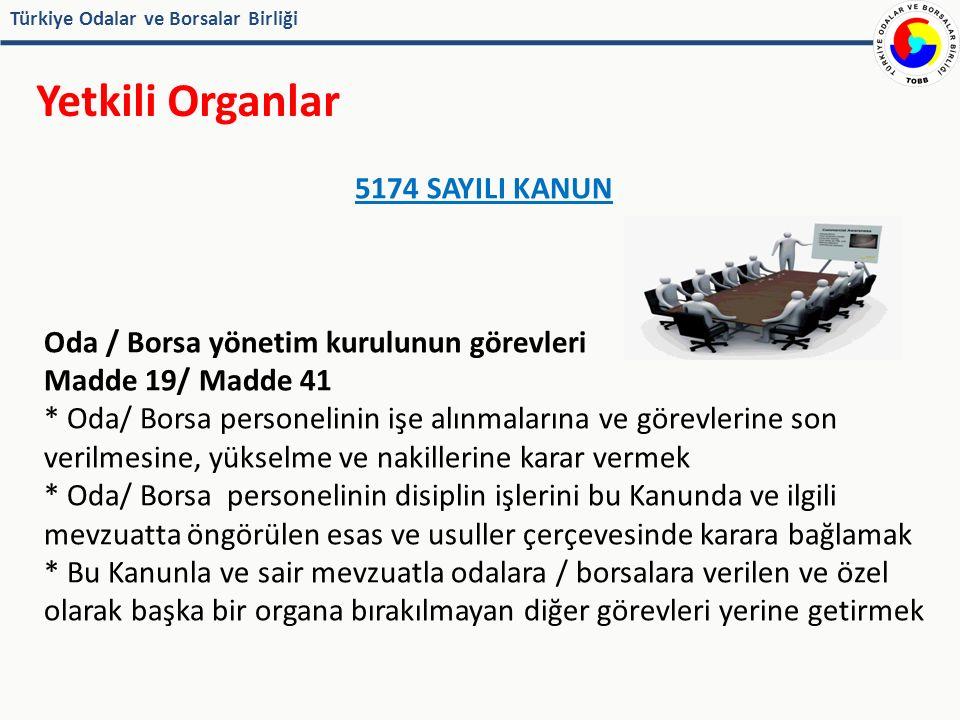 Türkiye Odalar ve Borsalar Birliği Yetkili Organlar 5174 SAYILI KANUN Oda ve borsa genel sekreteri (Madde 74)  Genel sekreter ve yardımcıları yönetim kurulu kararıyla atanır  Kanunda sayılı şartları taşıması gerekir  Genel sekreter, oda ve borsa personelinin disiplin ve sicil amiridir  Genel sekreter, yönetim kurulunun izni ile harcama yetkisi dahil görev ve yetkilerinden bir bölümünü her faaliyet yılının başında yeniden tespit edilmek üzere yardımcılarına devredebilir