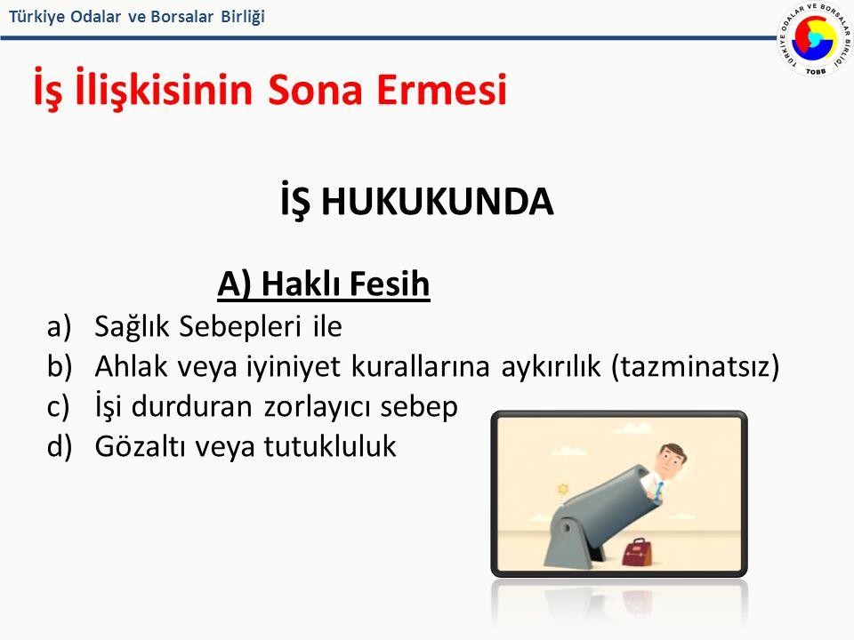 Türkiye Odalar ve Borsalar Birliği İş İlişkisinin Sona Ermesi İŞ HUKUKUNDA A) Haklı Fesih a)Sağlık Sebepleri ile b)Ahlak veya iyiniyet kurallarına aykırılık (tazminatsız) c)İşi durduran zorlayıcı sebep d)Gözaltı veya tutukluluk