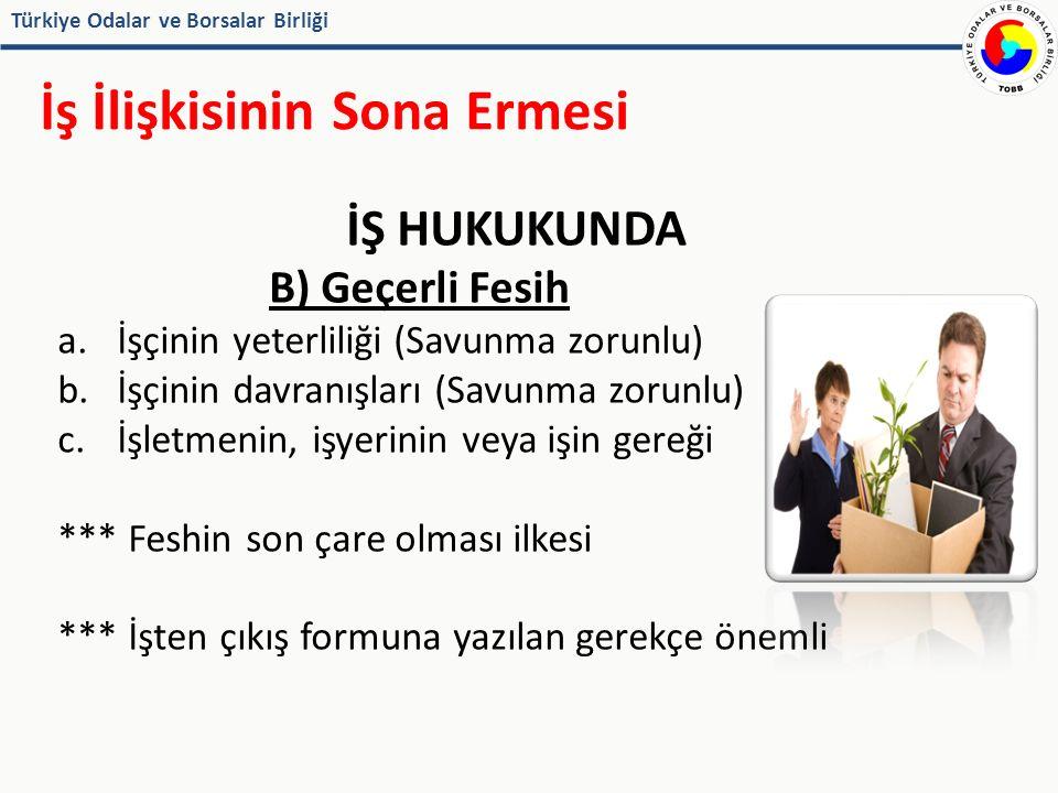 Türkiye Odalar ve Borsalar Birliği İş İlişkisinin Sona Ermesi İŞ HUKUKUNDA B) Geçerli Fesih a.İşçinin yeterliliği (Savunma zorunlu) b.İşçinin davranışları (Savunma zorunlu) c.İşletmenin, işyerinin veya işin gereği *** Feshin son çare olması ilkesi *** İşten çıkış formuna yazılan gerekçe önemli