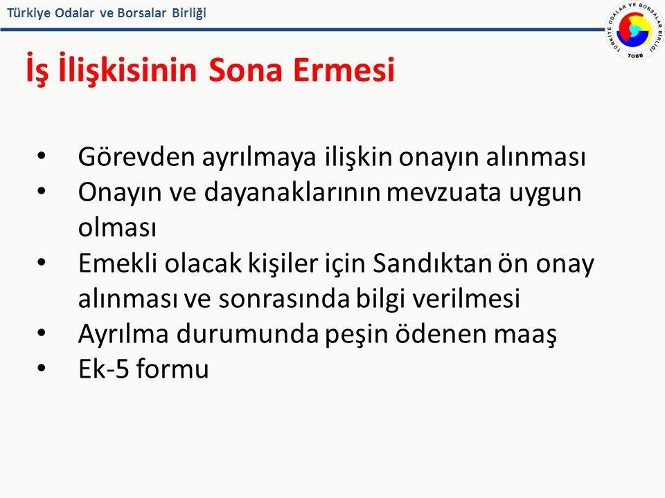 Türkiye Odalar ve Borsalar Birliği İş İlişkisinin Sona Ermesi Görevden ayrılmaya ilişkin onayın alınması Onayın ve dayanaklarının mevzuata uygun olması Emekli olacak kişiler için Sandıktan ön onay alınması ve sonrasında bilgi verilmesi Ayrılma durumunda peşin ödenen maaş Ek-5 formu