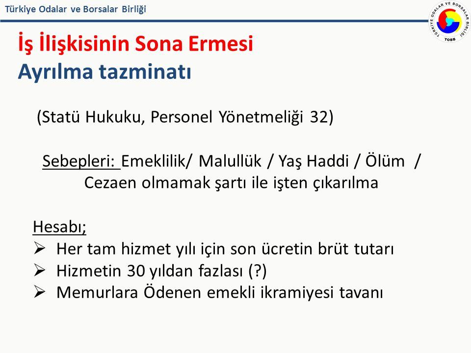Türkiye Odalar ve Borsalar Birliği İş İlişkisinin Sona Ermesi Ayrılma tazminatı (Statü Hukuku, Personel Yönetmeliği 32) Sebepleri: Emeklilik/ Malullük / Yaş Haddi / Ölüm / Cezaen olmamak şartı ile işten çıkarılma Hesabı;  Her tam hizmet yılı için son ücretin brüt tutarı  Hizmetin 30 yıldan fazlası ( )  Memurlara Ödenen emekli ikramiyesi tavanı