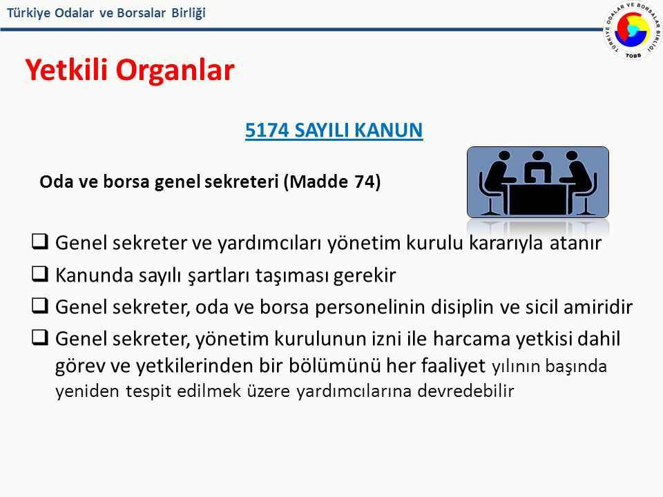 Türkiye Odalar ve Borsalar Birliği Genel Sekreter ODA / BORSA MUAMELAT YÖNETMELİĞİ(Madde 78 / 70) Odanın idari işlerini, iç çalışmalarını ve yazı işlerini düzenlemek ve yönetmek Meclis ve yönetim kurulu toplantılarına katılmak Organlarca alınan kararları takip etmek ve sonuçlandırmak ve kararların zamanında gereğinin yerine getirilmesini sağlamak Oda personelinin çalışmalarını denetlemek ve personele gerekli emir ve talimatları vermek Oda iç yönergesi taslağını hazırlamak