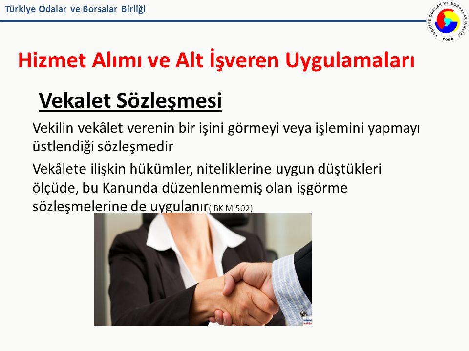 Türkiye Odalar ve Borsalar Birliği Hizmet Alımı ve Alt İşveren Uygulamaları Vekalet Sözleşmesi Vekilin vekâlet verenin bir işini görmeyi veya işlemini yapmayı üstlendiği sözleşmedir Vekâlete ilişkin hükümler, niteliklerine uygun düştükleri ölçüde, bu Kanunda düzenlenmemiş olan işgörme sözleşmelerine de uygulanır ( BK M.502)