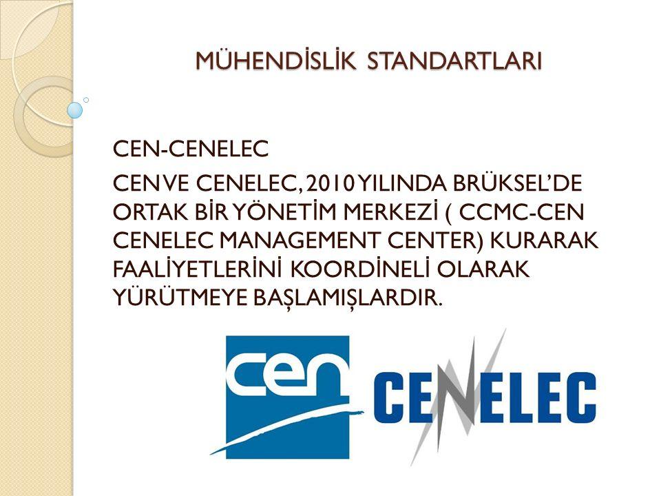 MÜHEND İ SL İ K STANDARTLARI CEN-CENELEC CEN VE CENELEC, 2010 YILINDA BRÜKSEL'DE ORTAK B İ R YÖNET İ M MERKEZ İ ( CCMC-CEN CENELEC MANAGEMENT CENTER) KURARAK FAAL İ YETLER İ N İ KOORD İ NEL İ OLARAK YÜRÜTMEYE BAŞLAMIŞLARDIR.