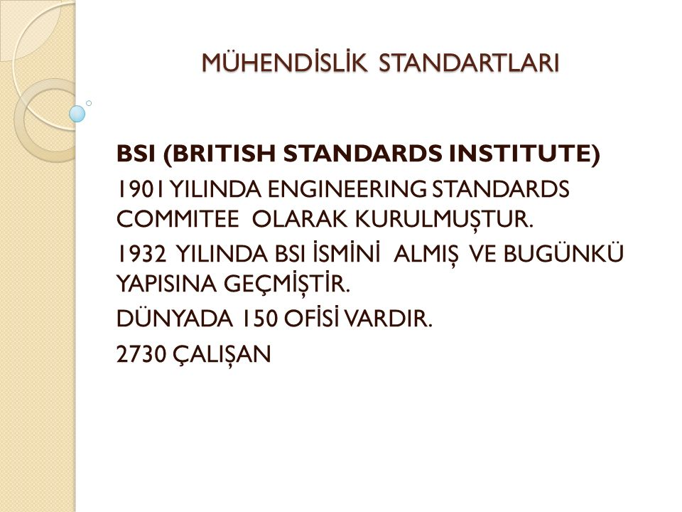 MÜHEND İ SL İ K STANDARTLARI BSI (BRITISH STANDARDS INSTITUTE) 1901 YILINDA ENGINEERING STANDARDS COMMITEE OLARAK KURULMUŞTUR.