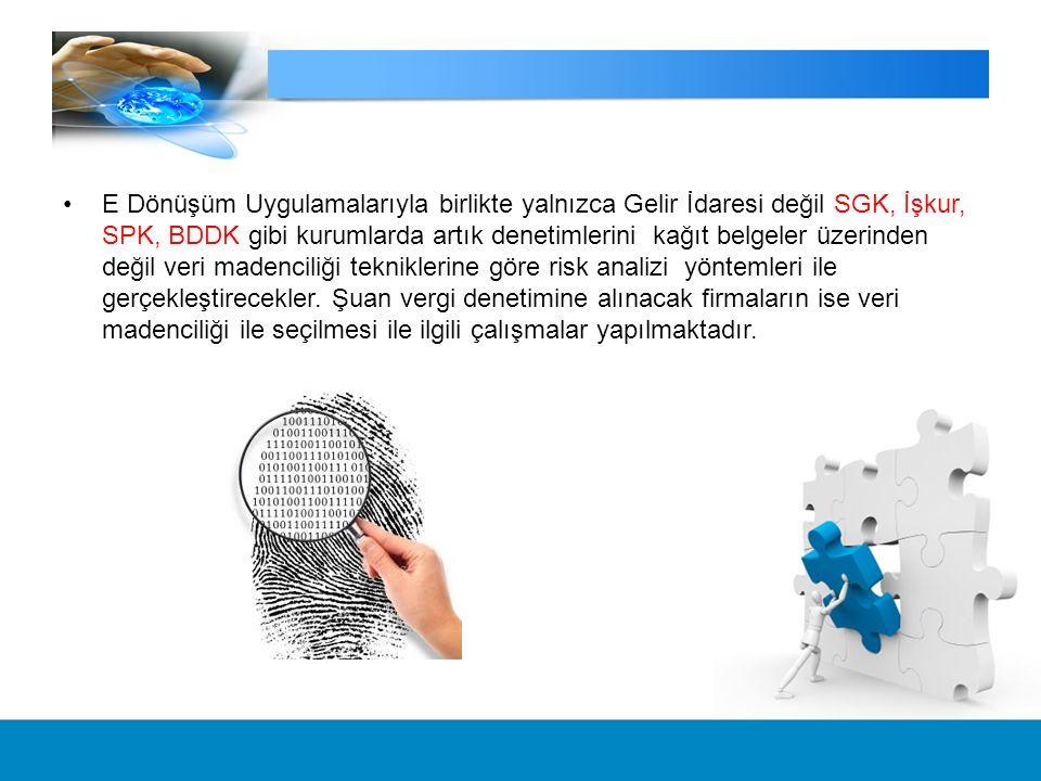 E Dönüşüm Uygulamalarıyla birlikte yalnızca Gelir İdaresi değil SGK, İşkur, SPK, BDDK gibi kurumlarda artık denetimlerini kağıt belgeler üzerinden değil veri madenciliği tekniklerine göre risk analizi yöntemleri ile gerçekleştirecekler.