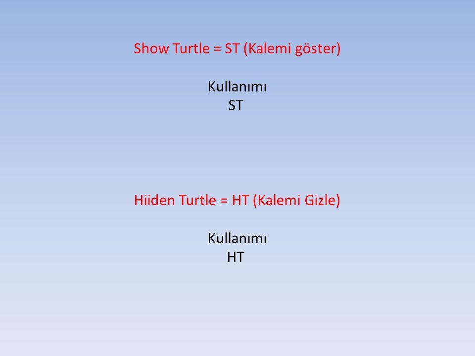 Show Turtle = ST (Kalemi göster) Kullanımı ST Hiiden Turtle = HT (Kalemi Gizle) Kullanımı HT