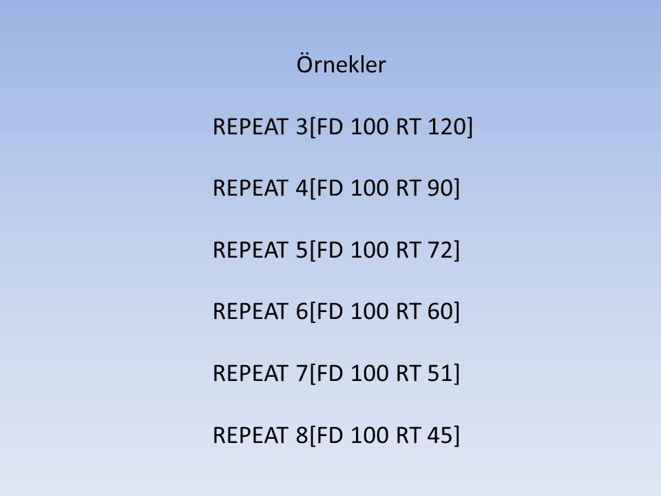 Örnekler REPEAT 3[FD 100 RT 120] REPEAT 4[FD 100 RT 90] REPEAT 5[FD 100 RT 72] REPEAT 6[FD 100 RT 60] REPEAT 7[FD 100 RT 51] REPEAT 8[FD 100 RT 45]