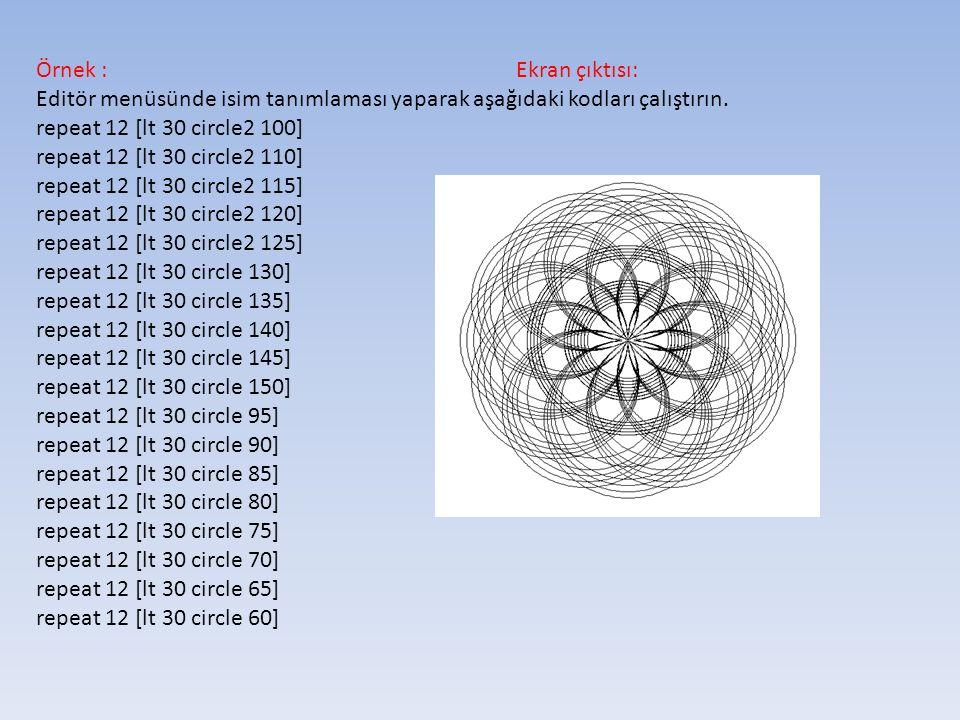 Örnek :Ekran çıktısı: Editör menüsünde isim tanımlaması yaparak aşağıdaki kodları çalıştırın. repeat 12 [lt 30 circle2 100] repeat 12 [lt 30 circle2 1
