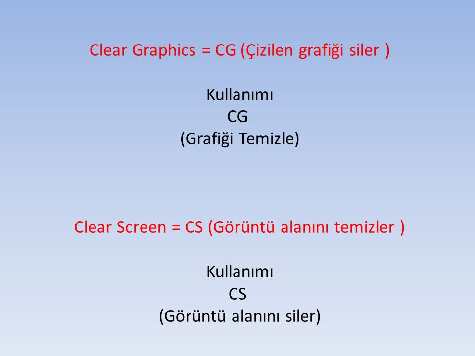 Clear Graphics = CG (Çizilen grafiği siler ) Kullanımı CG (Grafiği Temizle) Clear Screen = CS (Görüntü alanını temizler ) Kullanımı CS (Görüntü alanın