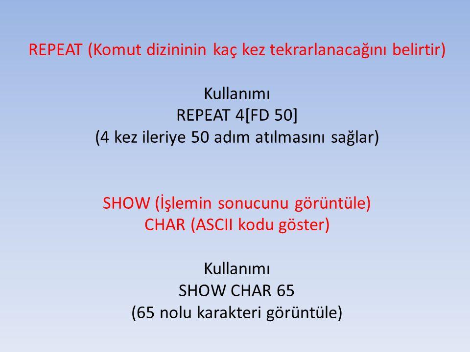 REPEAT (Komut dizininin kaç kez tekrarlanacağını belirtir) Kullanımı REPEAT 4[FD 50] (4 kez ileriye 50 adım atılmasını sağlar) SHOW (İşlemin sonucunu