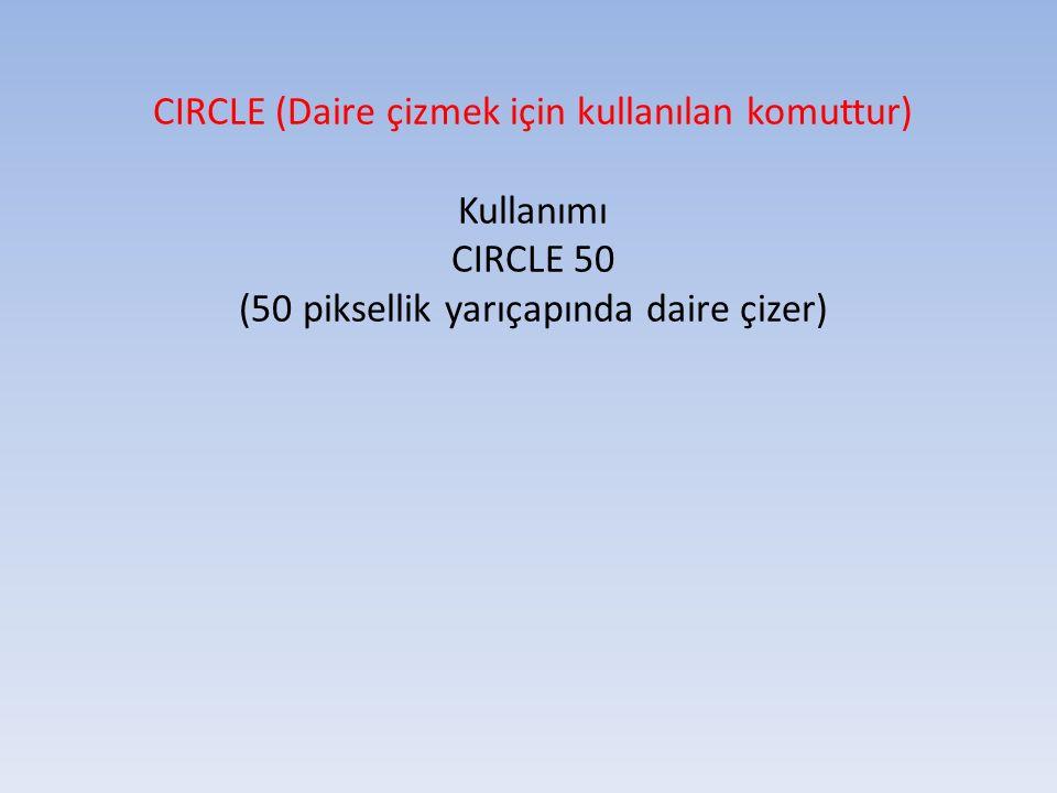 CIRCLE (Daire çizmek için kullanılan komuttur) Kullanımı CIRCLE 50 (50 piksellik yarıçapında daire çizer)