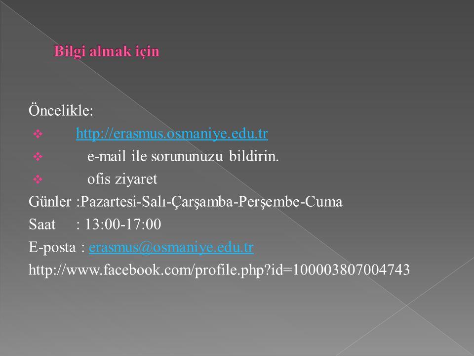 Öncelikle:  http://erasmus.osmaniye.edu.tr http://erasmus.osmaniye.edu.tr  e-mail ile sorununuzu bildirin.  ofis ziyaret Günler:Pazartesi-Salı-Çarş