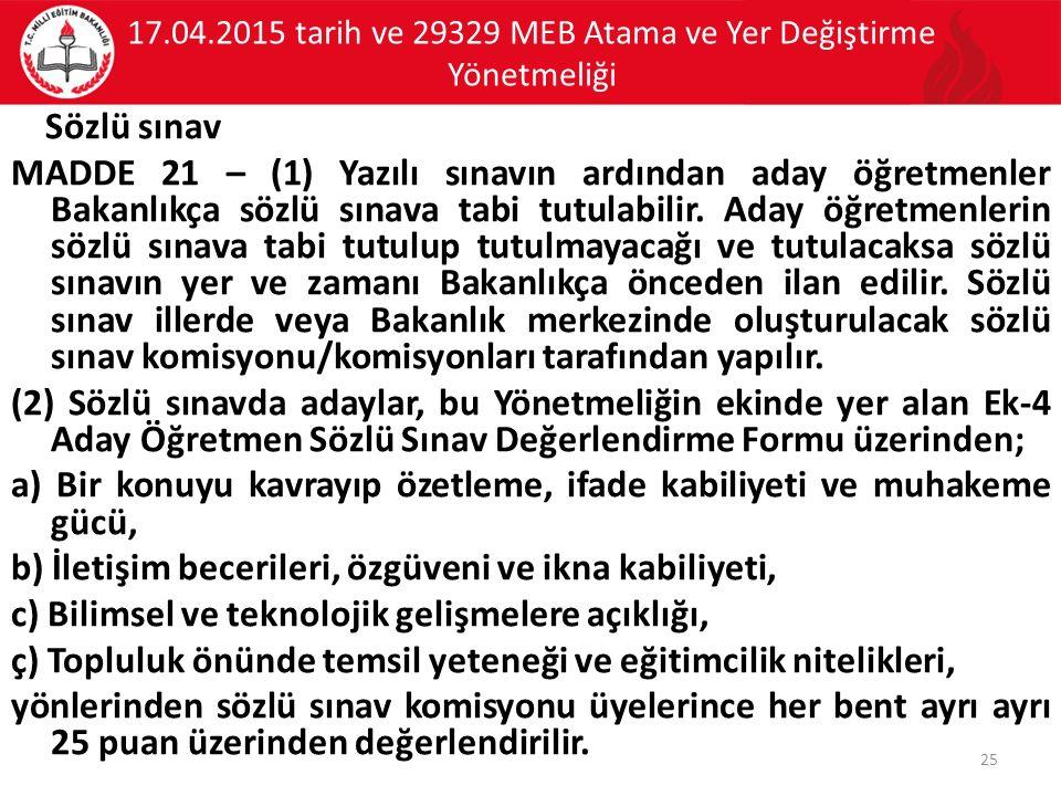 17.04.2015 tarih ve 29329 MEB Atama ve Yer Değiştirme Yönetmeliği Sözlü sınav MADDE 21 – (1) Yazılı sınavın ardından aday öğretmenler Bakanlıkça sözlü sınava tabi tutulabilir.