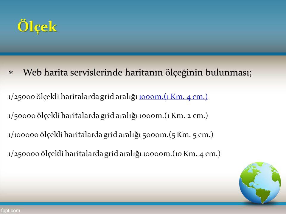 Ölçek  Web harita servislerinde haritanın ölçeğinin bulunması; 1/25000 ölçekli haritalarda grid aralığı 1000m.(1 Km. 4 cm.)1000m.(1 Km. 4 cm.) 1/5000