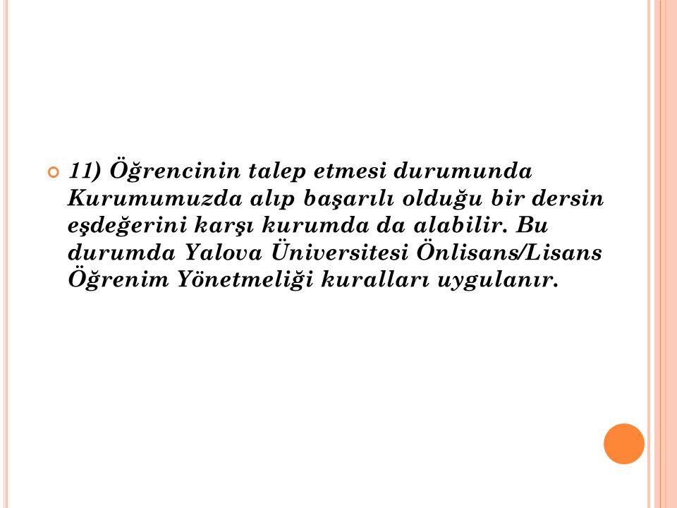 11) Öğrencinin talep etmesi durumunda Kurumumuzda alıp başarılı olduğu bir dersin eşdeğerini karşı kurumda da alabilir. Bu durumda Yalova Üniversitesi