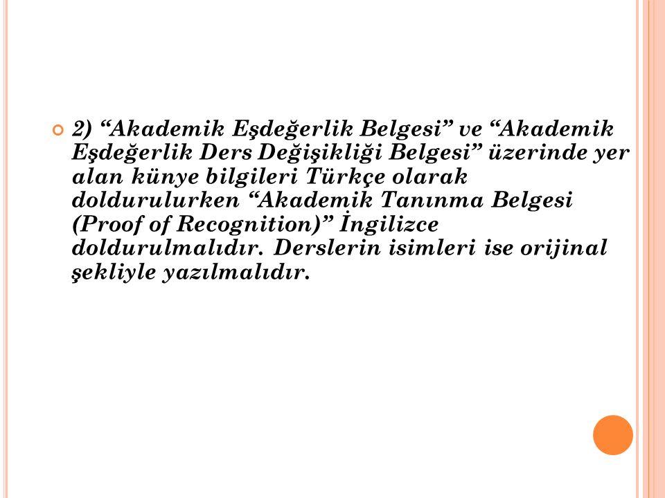 2) Akademik Eşdeğerlik Belgesi ve Akademik Eşdeğerlik Ders Değişikliği Belgesi üzerinde yer alan künye bilgileri Türkçe olarak doldurulurken Akademik Tanınma Belgesi (Proof of Recognition) İngilizce doldurulmalıdır.